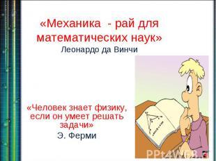 «Механика - рай для математических наук»Леонардо да Винчи «Человек знает физику,