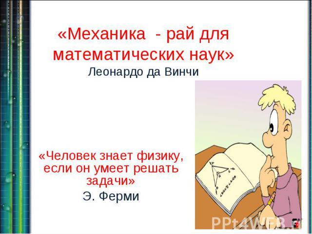 «Механика - рай для математических наук»Леонардо да Винчи «Человек знает физику, если он умеет решать задачи»Э. Ферми