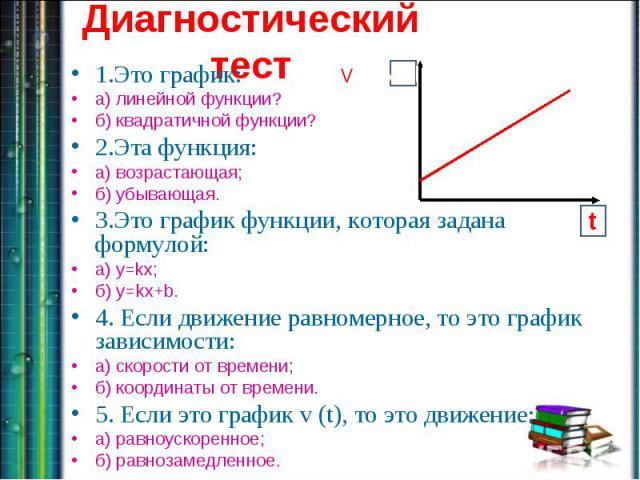 1.Это график: а) линейной функции? б) квадратичной функции?2.Эта функция:а) возрастающая;б) убывающая.3.Это график функции, которая задана формулой:а) y=kx;б) y=kx+b.4. Если движение равномерное, то это график зависимости:а) скорости от времени;б) к…