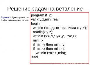 Решение задач на ветвление Задача 2. Даны три числа. Найти наименьшее из них. pr