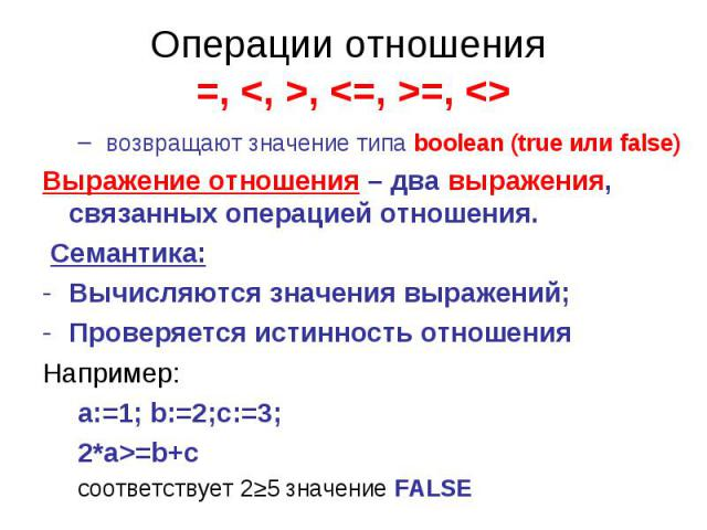 Операции отношения =, , =, возвращают значение типа boolean (true или false)Выражение отношения – два выражения, связанных операцией отношения. Семантика:Вычисляются значения выражений;Проверяется истинность отношения Например:a:=1; b:=2;c:=3;2*a>=b…