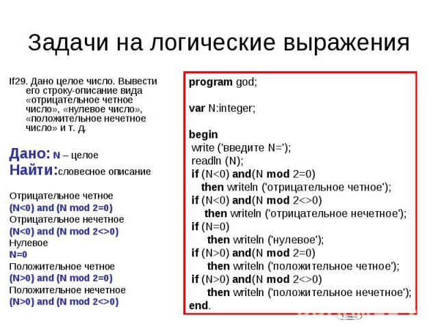 Задачи на логические выражения If29. Дано целое число. Вывести его строку-описание вида «отрицательное четное число», «нулевое число», «положительное нечетное число» ит.д.Дано: N – целоеНайти:словесное описаниеОтрицательное четное (N0) and (N mod …