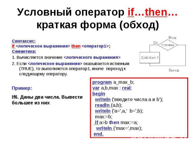Условный оператор if…then…краткая форма (обход)Синтаксис:if then ;Семантика:1. Вычисляется значение 2. Если оказывается истинным (TRUE), то выполняется оператор1, иначе переход к следующему оператору. Пример:If6. Даны два числа. Вывести большее из н…