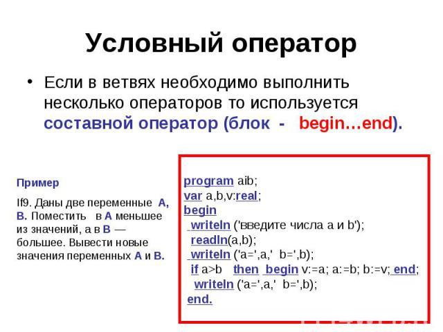 Если в ветвях необходимо выполнить несколько операторов то используется составной оператор (блок - begin…end). Пример If9. Даны две переменные A, B. Поместить в A меньшее из значений, а в B — большее. Вывести новые значения переменных A и B. program…