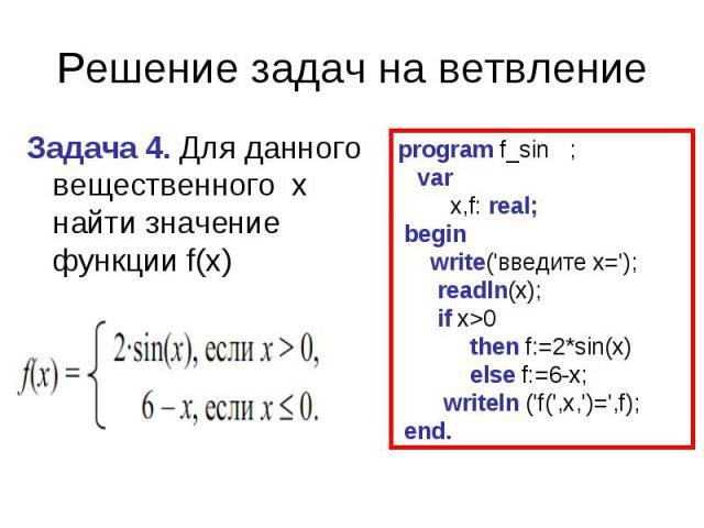 Решение задач на ветвлениеЗадача 4. Для данного вещественного x найти значение функции f(х) program f_sin ; var x,f: real; begin write('введите x='); readln(x); if x>0 then f:=2*sin(x) else f:=6-x; writeln ('f(',x,')=',f); end.