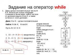 Задание на оператор while Даны целые положительные числаN иK. Используя только