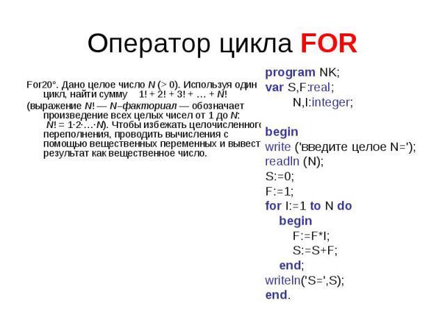 Оператор цикла FOR For20°. Дано целое числоN (>0). Используя один цикл, найти сумму 1!+2!+3!+…+N! (выражение N! — N–факториал — обозначает произведение всех целых чисел от1 доN:  N!=1·2·…·N). Чтобы избежать целочисленного переполнени…
