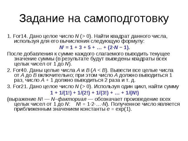 Задание на самоподготовку 1. For14. Дано целое числоN (>0). Найти квадрат данного числа, используя для его вычисления следующую формулу: N2=1+3+5+…+(2·N−1).После добавления к сумме каждого слагаемого выводить текущее значение суммы (в …