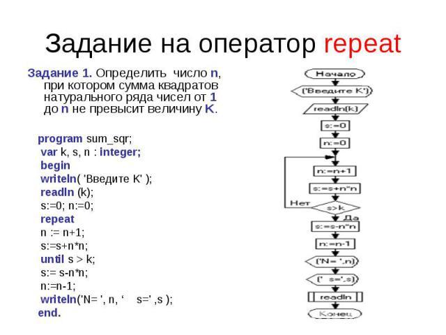 Задание на оператор repeat Задание 1. Определить число n, при котором сумма квадратов натурального ряда чисел от 1 до n не превыситвеличину K. program sum_sqr; var k, s, n : integer; begin writeln( 'Введите K' ); readln (k); s:=0; n:=0; repeat n :…