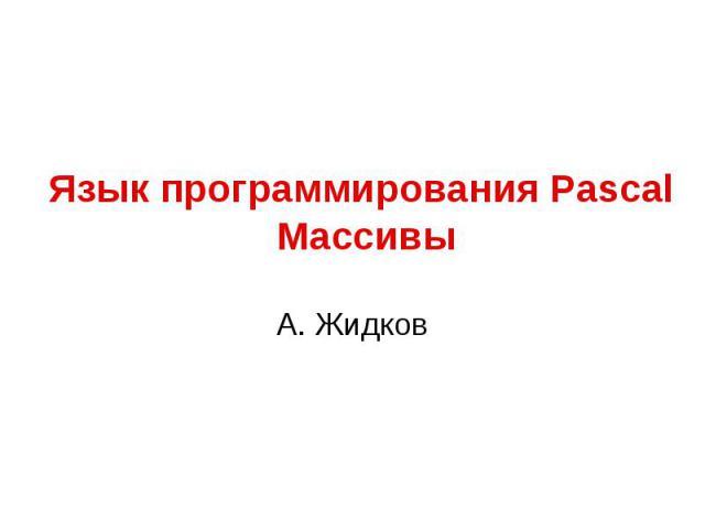 Язык программирования Pascal МассивыА. Жидков