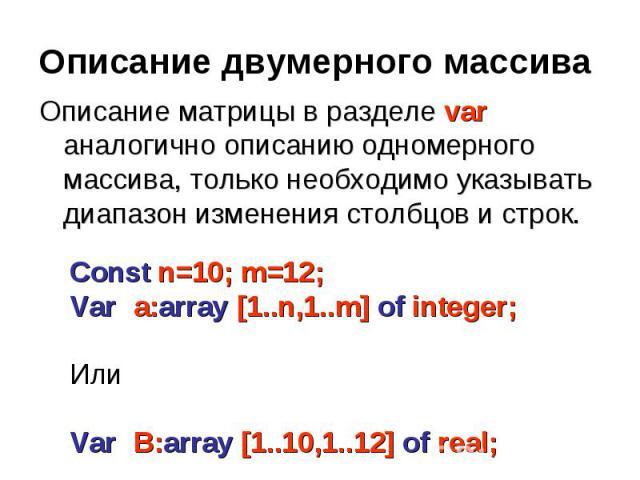 Описание двумерного массива Описание матрицы в разделе var аналогично описанию одномерного массива, только необходимо указывать диапазон изменения столбцов и строк. Const n=10; m=12;Var a:array [1..n,1..m] of integer;ИлиVar B:array [1..10,1..12] of real;