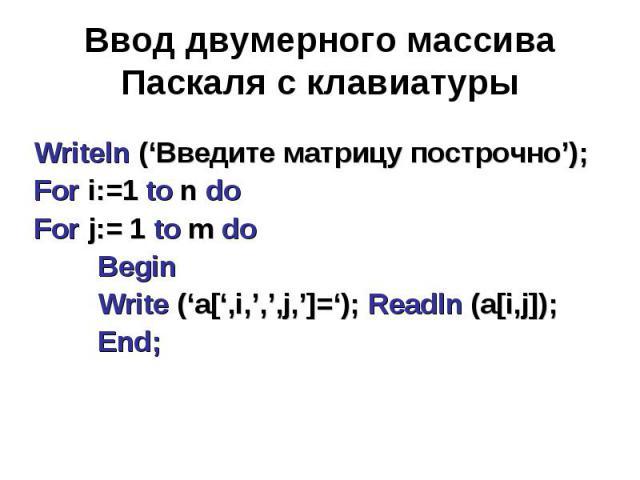 Ввод двумерного массива Паскаля с клавиатуры Writeln ('Введите матрицу построчно');For i:=1 to n doFor j:= 1 to m doBeginWrite ('a[',i,',',j,']='); Readln (a[i,j]);End;