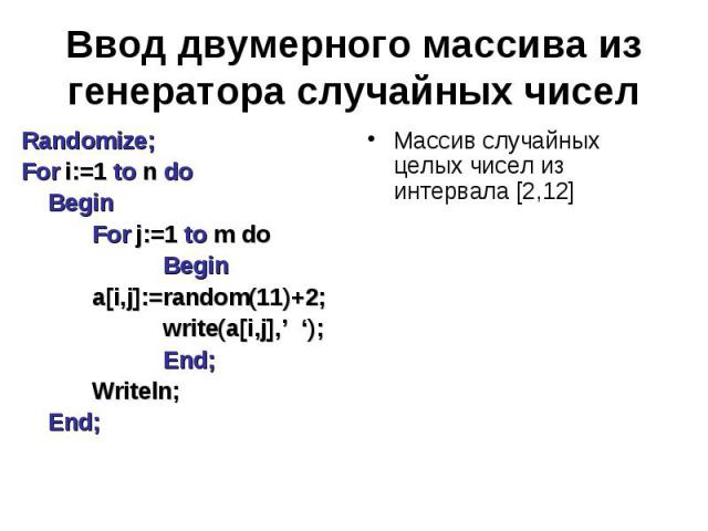 Ввод двумерного массива из генератора случайных чисел Randomize;For i:=1 to n do BeginFor j:=1 to m doBegina[i,j]:=random(11)+2;write(a[i,j],' ');End;Writeln;End; Массив случайных целых чисел из интервала [2,12]