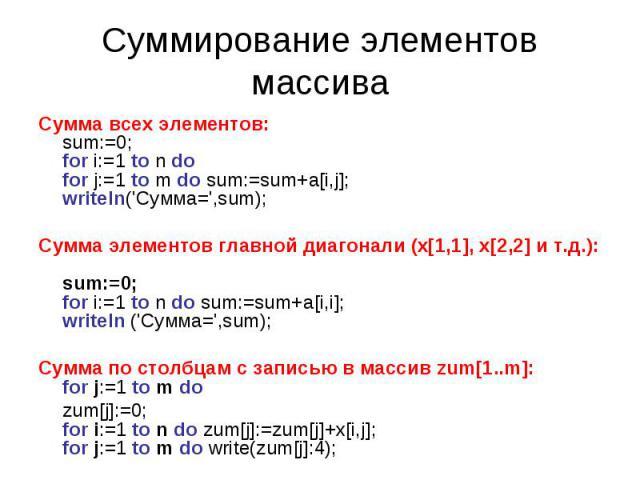 Суммирование элементов массива Сумма всех элементов: sum:=0; for i:=1 to n do for j:=1 to m do sum:=sum+a[i,j]; writеln('Сумма=',sum); Сумма элементов главной диагонали (x[1,1], x[2,2] и т.д.): sum:=0; for i:=1 to n do sum:=sum+a[i,i]; writеln ('Сум…