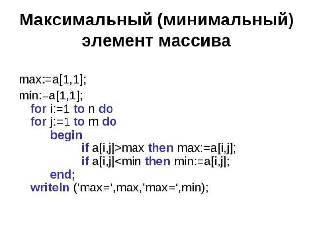 Максимальный (минимальный) элемент массива max:=a[1,1]; min:=a[1,1];for i:=1 to n dofor j:=1 to m dobeginif a[i,j]>max then max:=a[i,j];if a[i,j]