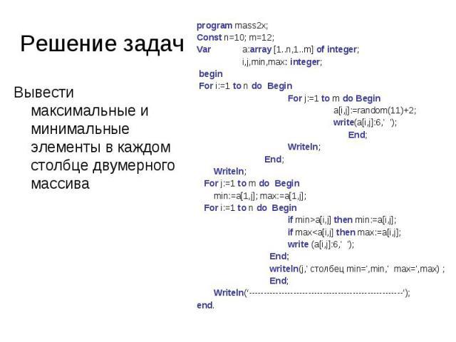 Решение задач program mass2x;Const n=10; m=12;Var a:array [1..n,1..m] of integer;i,j,min,max: integer; begin For i:=1 to n do BeginFor j:=1 to m do Begina[i,j]:=random(11)+2;write(a[i,j]:6,' '); End;Writeln; End;Writeln; For j:=1 to m do Begin min:=…