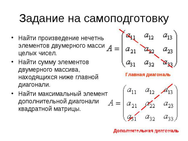 Найти произведение нечетных элементов двумерного массива целых чисел. Найти сумму элементов двумерного массива, находящихся ниже главной диагонали.Найти максимальный элемент дополнительной диагонали квадратной матрицы.