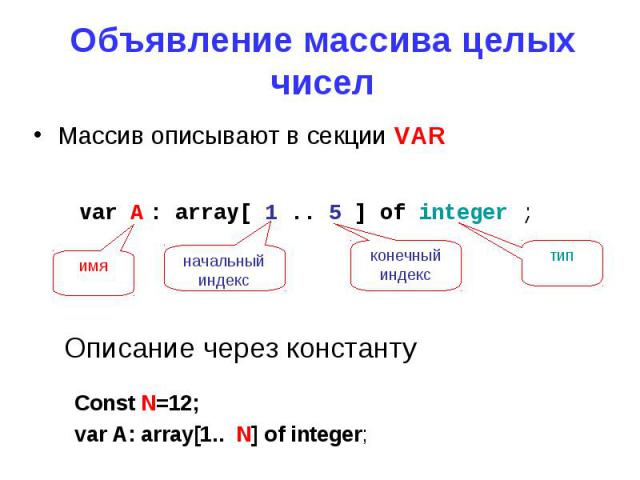 Объявление массива целых чиселМассив описывают в секции VAR Описание через константу Const N=12;var A: array[1.. N] of integer;