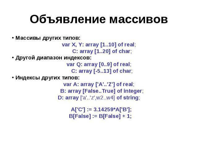 Объявление массивов Массивы других типов:var X, Y: array [1..10] of real; C: array [1..20] of char;Другой диапазон индексов: var Q: array [0..9] of real; C: array [-5..13] of char;Индексы других типов:var A: array ['A'..'Z'] of real; B: array [False…