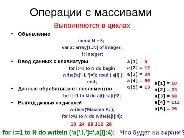 Операции с массивами Выполняются в циклахОбъявлениеconst N = 5; var a: array[1..N] of integer; i: integer;Ввод данных с клавиатурыfor i:=1 to N do begin write('a[', i, ']='); read ( a[i] );end;Данные обрабатывают поэлементноfor i:=1 to N do a[i]:=a[…
