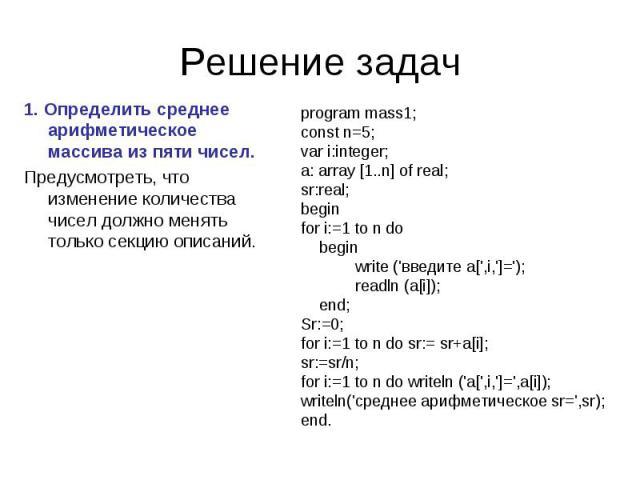 1. Определить среднее арифметическое массива из пяти чисел. Предусмотреть, что изменение количества чисел должно менять только секцию описаний. program mass1;const n=5;var i:integer;a: array [1..n] of real;sr:real;beginfor i:=1 to n do begin write (…