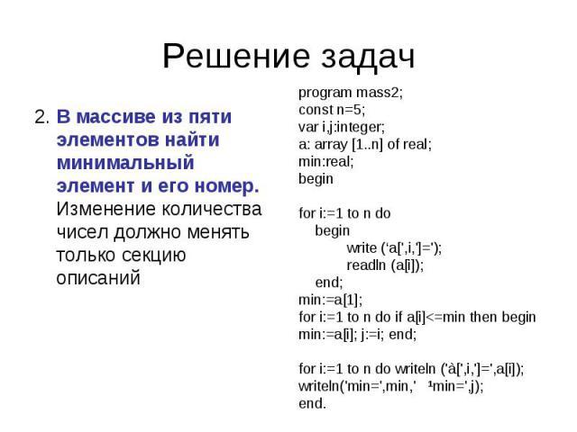 Решение задач 2. В массиве из пяти элементов найти минимальный элемент и его номер. Изменение количества чисел должно менять только секцию описаний program mass2;const n=5;var i,j:integer;a: array [1..n] of real;min:real;beginfor i:=1 to n do begin …