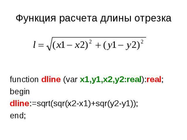 Функция расчета длины отрезка function dline (var x1,y1,x2,y2:real):real;begindline:=sqrt(sqr(x2-x1)+sqr(y2-y1));end;