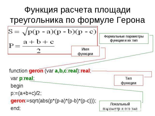 Функция расчета площади треугольника по формуле Герона function geron (var a,b,c:real):real; var p:real; begin p:=(a+b+c)/2; geron:=sqrt(abs(p*(p-a)*(p-b)*(p-c))); end;