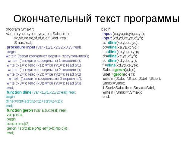Окончательный текст программы program Smaxtr;Var xa,ya,xb,yb,xc,yc,a,b,c,Sabc: real; xd,yd,xe,ye,xf,yf,d,e,f,Sdef: real; Smax:real; procedure input (var x1,y1,x2,y2,x3,y3:real); beginwriteln ('ввод координат вершин треугольника'); writeln ('введите …