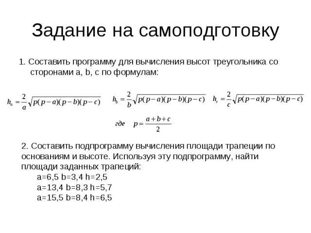 Задание на самоподготовку1. Составить программу для вычисления высот треугольника со сторонами а, b, c по формулам: 2. Составить подпрограмму вычисления площади трапеции пооснованиям и высоте. Используя эту подпрограмму, найти площади заданных трапе…