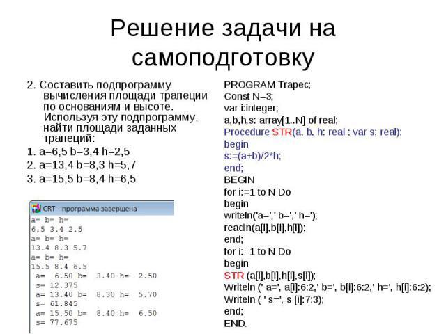 Решение задачи на самоподготовку 2. Составить подпрограмму вычисления площади трапеции по основаниям и высоте. Используя эту подпрограмму, найти площади заданных трапеций:1. a=6,5 b=3,4 h=2,52. a=13,4 b=8,3 h=5,73. a=15,5 b=8,4 h=6,5 PROGRAM Trapec;…