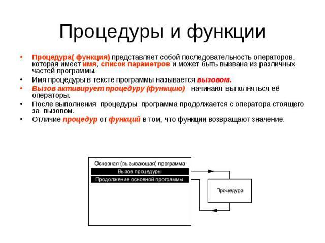 Процедура( функция) представляет собой последовательность операторов, которая имеет имя, список параметров и может быть вызвана из различных частей программы. Имя процедуры в тексте программы называется вызовом. Вызов активирует процедуру (функцию) …
