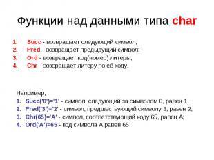 Функции над данными типа char Succ - возвращает следующий символ;Pred - возвраща