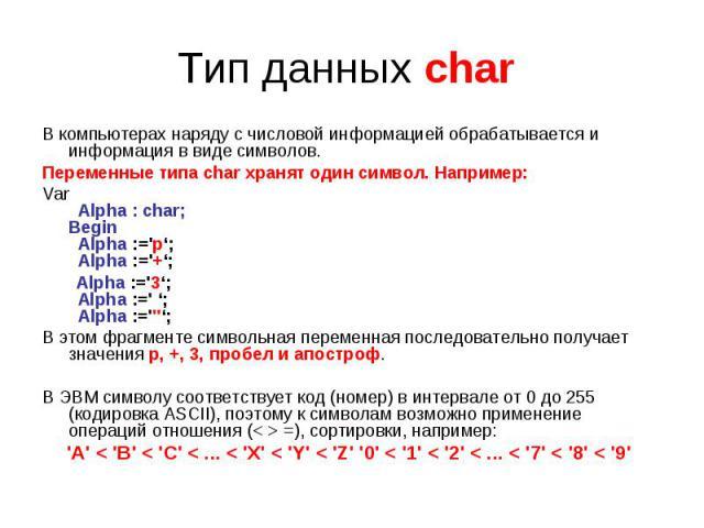 Тип данных char В компьютерах наряду с числовой информацией обрабатывается и информация в виде символов.Переменные типа char хранят один символ. Например:Var Alpha : char;Begin Alpha :='p'; Alpha :='+';  Alpha :='3'; Alpha :=' '; Alpha :='''';…