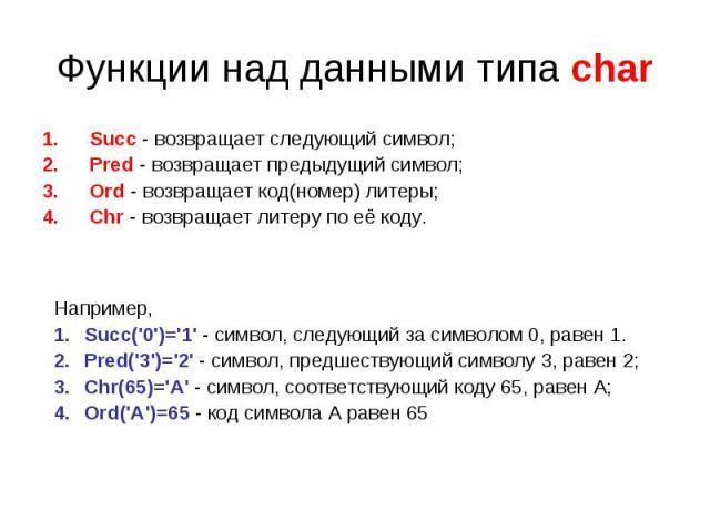 Функции над данными типа char Succ - возвращает следующий символ;Pred - возвращает предыдущий символ;Ord - возвращает код(номер) литеры;Chr - возвращает литеру по её коду. Например,Succ('0')='1' - символ, следующий за символом 0, равен 1.Pred('3')='…