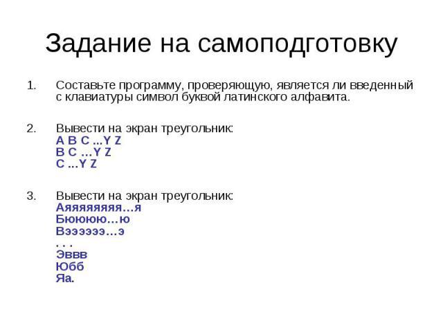 Задание на самоподготовку Составьте программу, проверяющую, является ли введенный с клавиатуры символ буквой латинского алфавита.Вывести на экран треугольник:A B C ...Y ZB C …Y ZC ...Y ZВывести на экран треугольник:Аяяяяяяяя…яБюююю…юВээээээ…э . . . …
