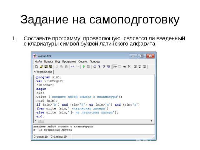Задание на самоподготовку Составьте программу, проверяющую, является ли введенный с клавиатуры символ буквой латинского алфавита.