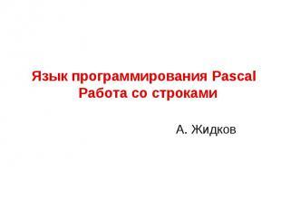 Язык программирования Pascal Работа со строкамиА. Жидков