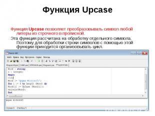 Функция Upcase позволяет преобразовывать символ любой литеры из строчного в проп