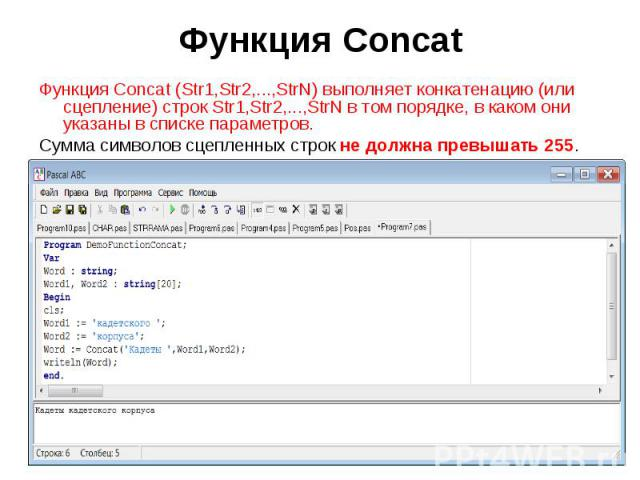 Функция Concat (Str1,Str2,...,StrN) выполняет конкатенацию (или сцепление) строк Str1,Str2,...,StrN в том порядке, в каком они указаны в списке параметров. Сумма символов сцепленных строк не должна превышать 255.Program DemoFunctionConcat;Var Word …