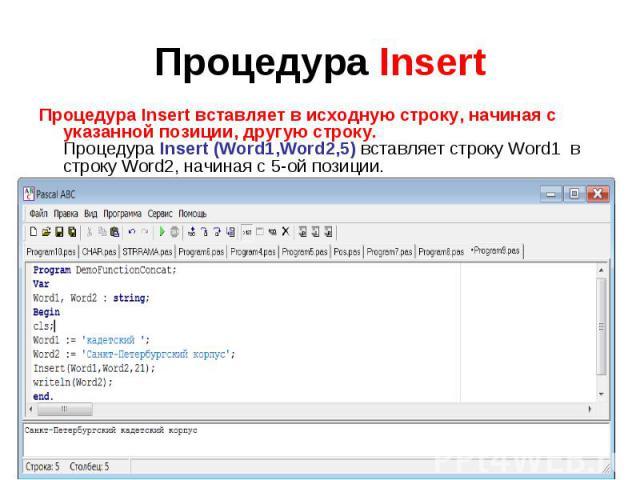 Процедура Insert Процедура Insert вставляет в исходную строку, начиная с указанной позиции, другую строку. Процедура Insert (Word1,Word2,5) вставляет строку Word1 в строку Word2, начиная с 5-ой позиции.Program DemoFunctionConcat;VarWord1, Word2 : st…