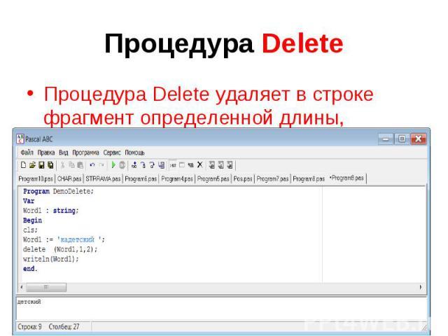 Процедура Delete Процедура Delete удаляет в строке фрагмент определенной длины, начиная с указанной позиции. Так, оператор Delete(Word1,2,3) удаляет из указанной строки фрагмент, длиной в три символа, начиная со второго.