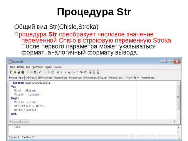 Общий вид Str(Chislo,Stroka)Процедура Str преобразует числовое значение переменной Chislo в строковую переменную Stroka. После первого параметра может указываться формат, аналогичный формату вывода. Program DemoProcedureStr;Var Word : string; Chis…