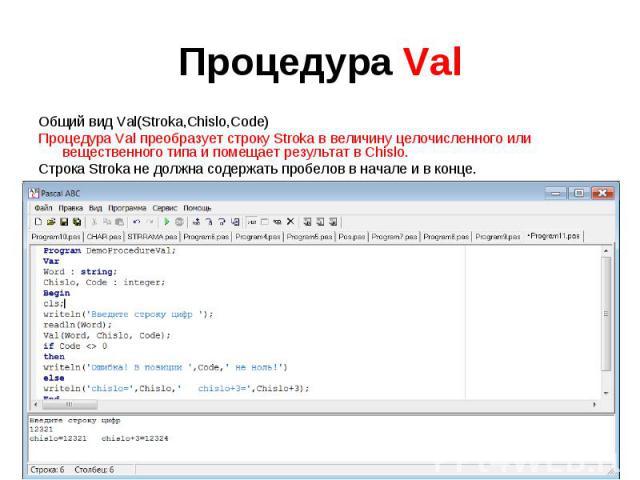 Общий вид Val(Stroka,Chislo,Code)Процедура Val преобразует строку Stroka в величину целочисленного или вещественного типа и помещает результат в Chislo. Строка Stroka не должна содержать пробелов в начале и в конце. Code целочисленная переменная. Ес…