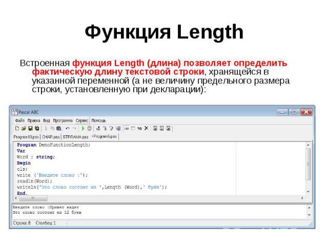 Встроенная функция Length (длина) позволяет определить фактическую длину текстовой строки, хранящейся в указанной переменной (а не величину предельного размера строки, установленную при декларации):Program DemoFunctionLength;Var Word : string;Begin…