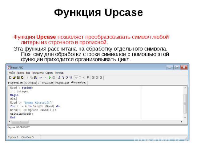 Функция Upcase позволяет преобразовывать символ любой литеры из строчного в прописной. Эта функция рассчитана на обработку отдельного символа. Поэтому для обработки строки символов с помощью этой функции приходится организовывать цикл.Program DemoFu…