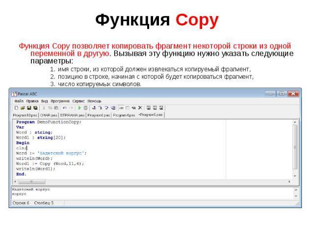 Функция Copy позволяет копировать фрагмент некоторой строки из одной переменной в другую. Вызывая эту функцию нужно указать следующие параметры:имя строки, из которой должен извлекаться копируемый фрагмент,позицию в строке, начиная с которой будет к…