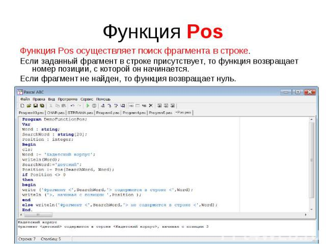 Функция Pos осуществляет поиск фрагмента в строке.Если заданный фрагмент в строке присутствует, то функция возвращает номер позиции, с которой он начинается.Если фрагмент не найден, то функция возвращает нуль. Program DemoFunctionPos;Var Word : str…