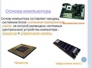 Основа компьютера Основу компьютера составляет находящаяся в системном блоке сис