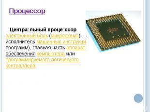 Процессор Центральный процессорэлектронный блок(микросхема)— это исполнитель